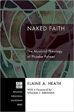 Heath Naked Faith the Mystical Theology of Phoebe Palmer